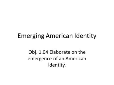 Emerging American Identity Obj. 1.04 Elaborate on the emergence of an American identity.