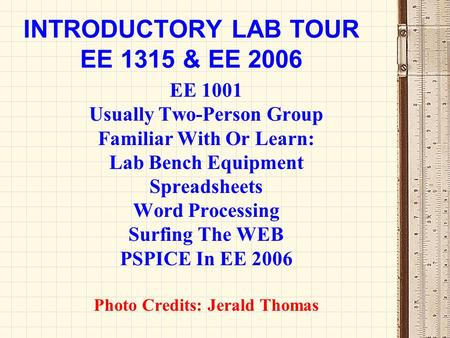 INTRODUCTORY LAB TOUR EE 1315 & EE 2006 EE 1001 Usually Two-Person Group Familiar With Or Learn: Lab Bench Equipment Spreadsheets Word Processing Surfing.
