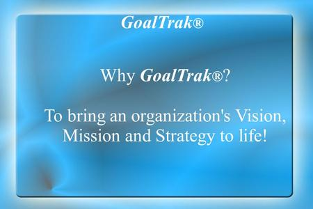 Why GoalTrak ® ? To bring an organization's Vision, Mission and Strategy to life! GoalTrak ®