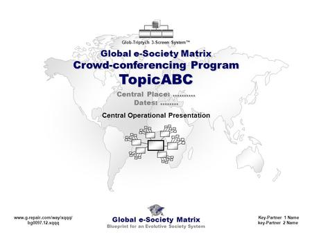 Global e-Society Matrix Crowd-conferencing Program TopicABC Global e-Society Matrix Blueprint for an Evolutive Society System Glob-Triptych 3-Screen System™