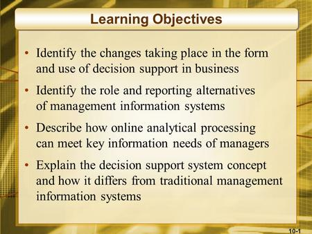10-1 Identify the changes taking place in the form and use of decision support in business Identify the role and reporting alternatives of management information.