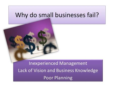 Why do small businesses fail? Inexperienced Management Lack of Vision and Business Knowledge Poor Planning Inexperienced Management Lack of Vision and.