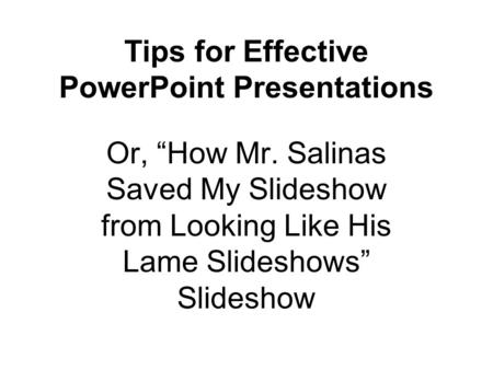 "Tips for Effective PowerPoint Presentations Or, ""How Mr. Salinas Saved My Slideshow from Looking Like His Lame Slideshows"" Slideshow."