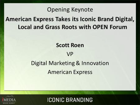 Opening Keynote American Express Takes its Iconic Brand Digital, Local and Grass Roots with OPEN Forum Scott Roen VP Digital Marketing & Innovation American.