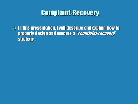 "Complaint-Recovery b In this presentation, I will describe and explain how to properly design and execute a ""complaint-recovery"" strategy."