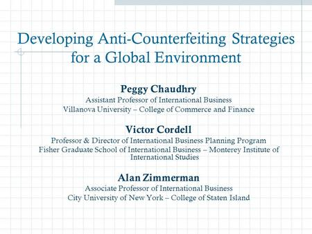 Developing Anti-Counterfeiting Strategies for a Global Environment Peggy Chaudhry Assistant Professor of International Business Villanova University –