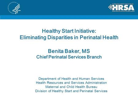 Healthy Start Initiative: Eliminating Disparities in Perinatal Health Benita Baker, MS Chief Perinatal Services Branch Department of Health and Human Services.