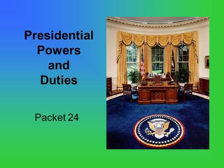 Presidential Powers and Duties Packet 24. Being President of the United States: (One of the most important and powerful jobs in the world) The President's.