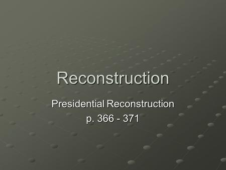Reconstruction Presidential Reconstruction p. 366 - 371.