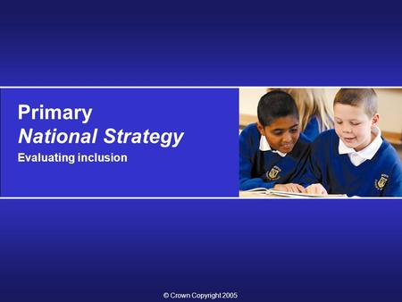 Primary National Strategy Evaluating inclusion © Crown Copyright 2005.