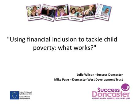 Using financial inclusion to tackle child poverty: what works? Julie Wilson –Success Doncaster Mike Page – Doncaster West Development Trust.