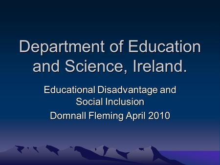 Department of Education and Science, Ireland. Educational Disadvantage and Social Inclusion Domnall Fleming April 2010.