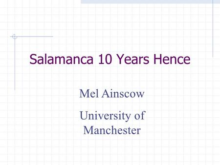 Salamanca 10 Years Hence Mel Ainscow University of Manchester.