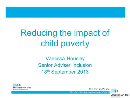 Reducing the impact of child poverty Vanessa Housley Senior Adviser Inclusion 18 th September 2013.