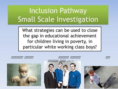 Inclusion Pathway Small Scale Investigation What strategies can be used to close the gap in educational achievement for children living in poverty, in.
