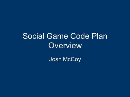 Social Game Code Plan Overview Josh McCoy. Goals for the Code Plan Use of social games. –Representation –Contextually correct application –Goal oriented.