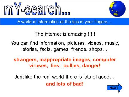 A world of information at the tips of your fingers… The internet is amazing!!!!!! You can find information, pictures, videos, music, stories, facts, games,