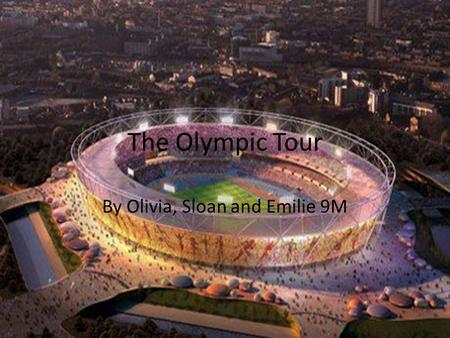 The Olympic Tour By Olivia, Sloan and Emilie 9M. What We Learnt We learnt that The London 2012 Olympic Games will feature 26 sports, breaking down into.