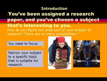 L You've been assigned a research paper, and you've chosen a subject that's interesting to you. Introduction How do you figure out what part of your subject.