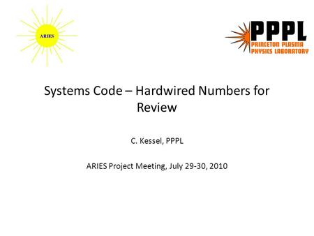 Systems Code – Hardwired Numbers for Review C. Kessel, PPPL ARIES Project Meeting, July 29-30, 2010.