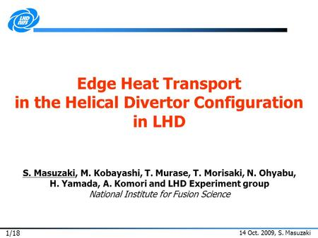 14 Oct. 2009, S. Masuzaki 1/18 Edge Heat Transport in the Helical Divertor Configuration in LHD S. Masuzaki, M. Kobayashi, T. Murase, T. Morisaki, N. Ohyabu,
