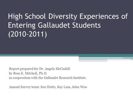 High School Diversity Experiences of Entering Gallaudet Students (2010-2011) Report prepared for Dr. Angela McCaskill by Ross E. Mitchell, Ph.D. in cooperation.