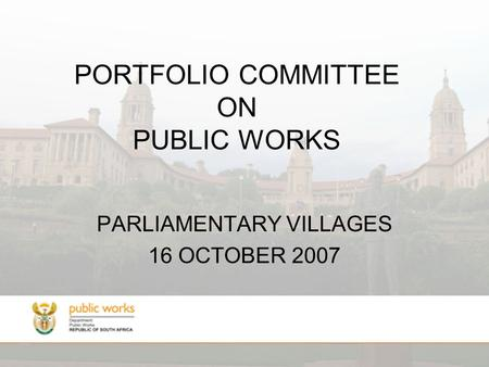 PORTFOLIO COMMITTEE ON PUBLIC WORKS PARLIAMENTARY VILLAGES 16 OCTOBER 2007.