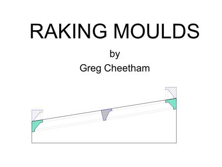 RAKING MOULDS by Greg Cheetham. Start with an original mould with square corners as it will sit in the square corner of the side wall and raked ceiling.