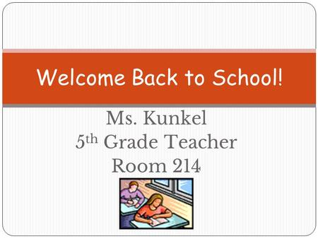 Ms. Kunkel 5 th Grade Teacher Room 214 Welcome Back to School!
