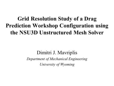 Grid Resolution Study of a Drag Prediction Workshop Configuration using the NSU3D Unstructured Mesh Solver Dimitri J. Mavriplis Department of Mechanical.