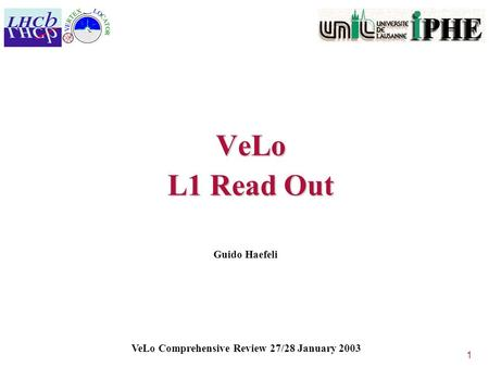 1 VeLo L1 Read Out Guido Haefeli VeLo Comprehensive Review 27/28 January 2003.