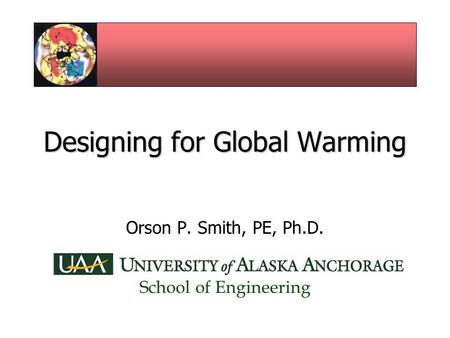 Designing for Global Warming Orson P. Smith, PE, Ph.D. School of Engineering.