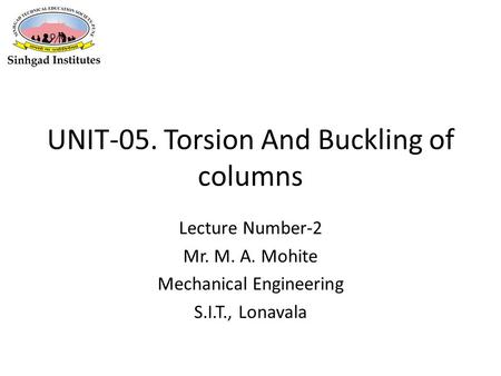 UNIT-05. Torsion And Buckling of columns Lecture Number-2 Mr. M. A. Mohite Mechanical Engineering S.I.T., Lonavala.