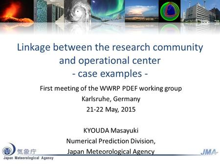 Linkage between the research community and operational center - case examples - First meeting of the WWRP PDEF working group Karlsruhe, Germany 21-22 May,