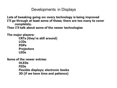 Developments in Displays Lots of tweaking going on: every technology is being improved I'll go through at least some of these; there are too many to cover.