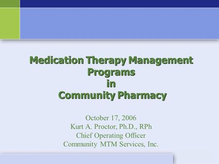 Medication Therapy Management Programs in Community Pharmacy Community Pharmacy October 17, 2006 Kurt A. Proctor, Ph.D., RPh Chief Operating Officer Community.