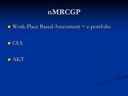 NMRCGP Work-Place Based Assessment = e-portfolio Work-Place Based Assessment = e-portfolio CSA CSA AKT AKT.