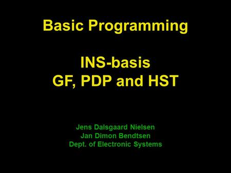 Jens Dalsgaard Nielsen Jan Dimon Bendtsen Dept. of Electronic Systems Basic Programming INS-basis GF, PDP and HST.