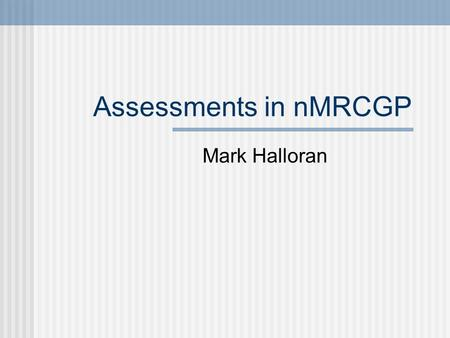 Assessments in nMRCGP Mark Halloran. What is nMRCGP? New Membership of the Royal College of General Practitioners Required for your CCT (Certificate of.