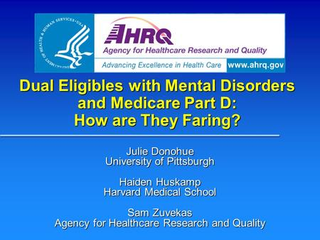 Dual Eligibles with Mental Disorders and Medicare Part D: How are They Faring? Julie Donohue University of Pittsburgh Haiden Huskamp Harvard Medical School.