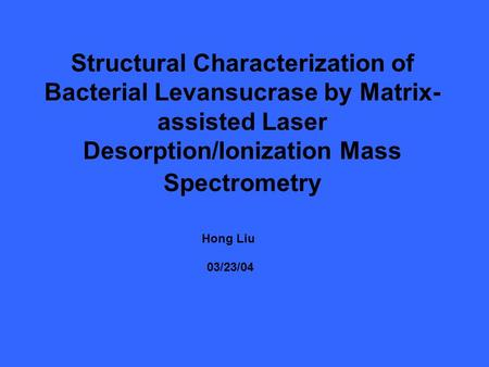 Structural Characterization of Bacterial Levansucrase by Matrix- assisted Laser Desorption/Ionization Mass Spectrometry Hong Liu 03/23/04.