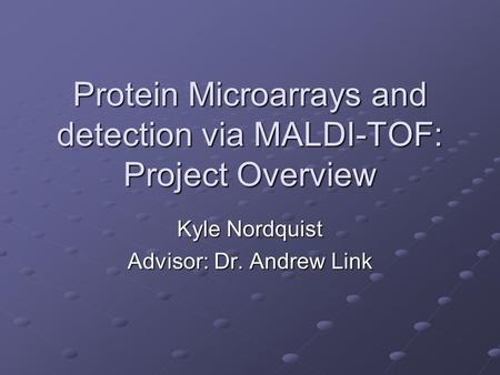 Protein Microarrays and detection via MALDI-TOF: Project Overview Kyle Nordquist Advisor: Dr. Andrew Link.
