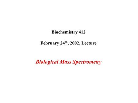 Biochemistry 412 February 24 th, 2002, Lecture Biological Mass Spectrometry.