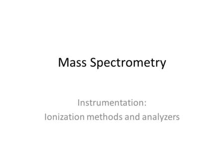 Mass Spectrometry Instrumentation: Ionization methods and analyzers.