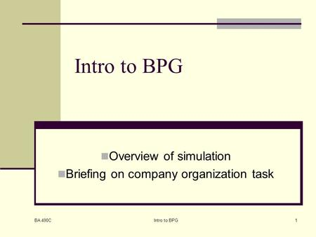 BA 490C Intro to BPG1 Overview of simulation Briefing on company organization task.