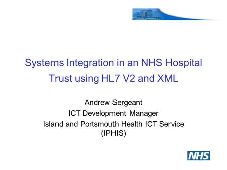 Systems Integration in an NHS Hospital Trust using HL7 V2 and XML Andrew Sergeant ICT Development Manager Island and Portsmouth Health ICT Service (IPHIS)