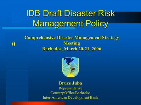 IDB Draft Disaster Risk Management Policy 0 Bruce Juba Representative Country Office Barbados Inter-American Development Bank Comprehensive Disaster Management.