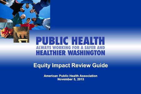 Equity Impact Review Guide American Public Health Association November 5, 2013.