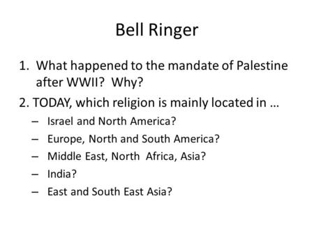 Bell Ringer 1.What happened to the mandate of Palestine after WWII? Why? 2. TODAY, which religion is mainly located in … – Israel and North America? –
