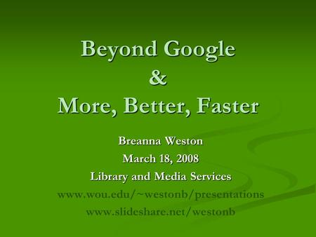 Beyond Google & More, Better, Faster Breanna Weston March 18, 2008 Library and Media Services www.wou.edu/~westonb/presentations www.slideshare.net/westonb.